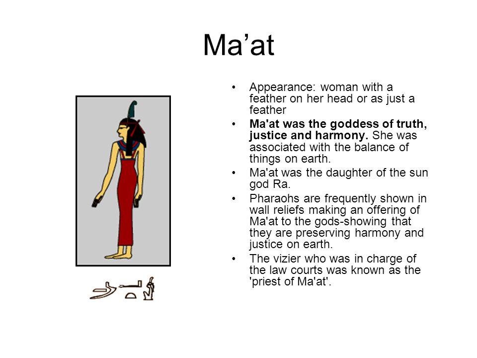 Ma'at Appearance: woman with a feather on her head or as just a feather.