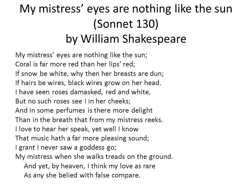 an analysis of william shakespeares my mistress eyes are nothing like the sun Sonnet 130 by william shakespeare home / poetry / sonnet 130 / literary devices /  analysis: form and meter back  we'll show you how it works: my mistress' eyes are nothing like the sun a coral is far more red than her lips' red b if snow be white, why then her breasts are dun a if hairs be wires, black wires grow on her head.