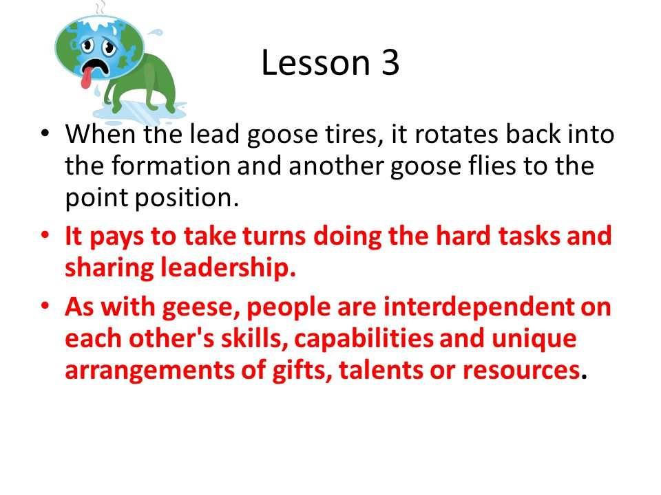 Lesson 3 When the lead goose tires, it rotates back into the formation and another goose flies to the point position.