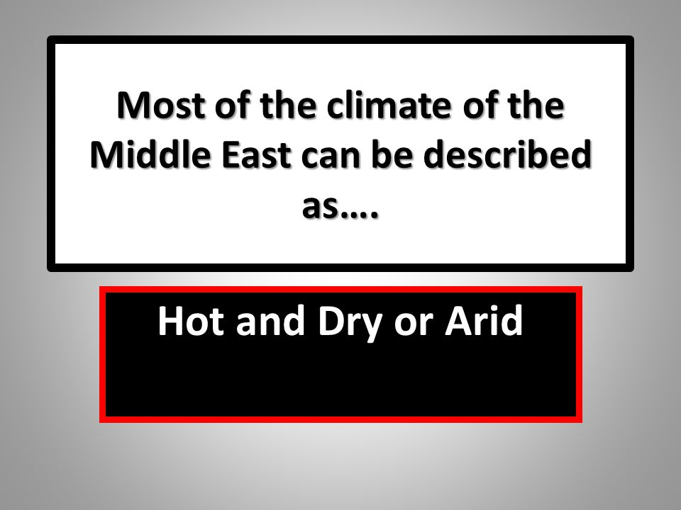 Most of the climate of the Middle East can be described as….