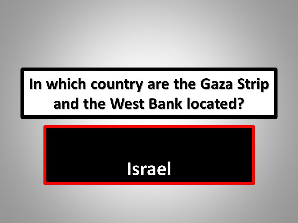 In which country are the Gaza Strip and the West Bank located