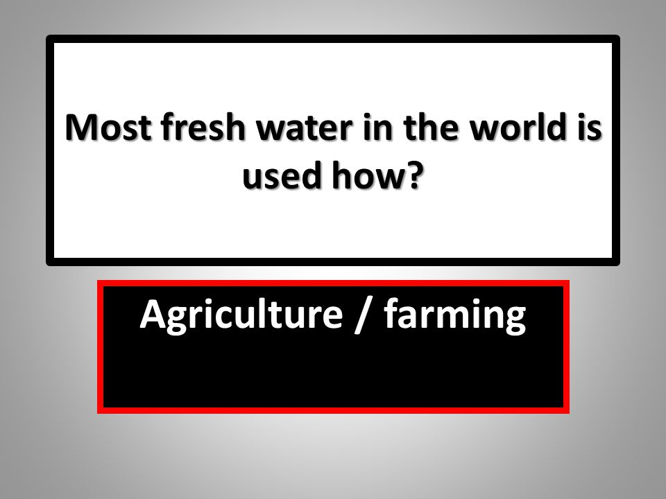 Most fresh water in the world is used how