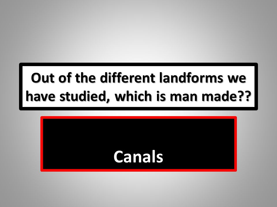 Out of the different landforms we have studied, which is man made