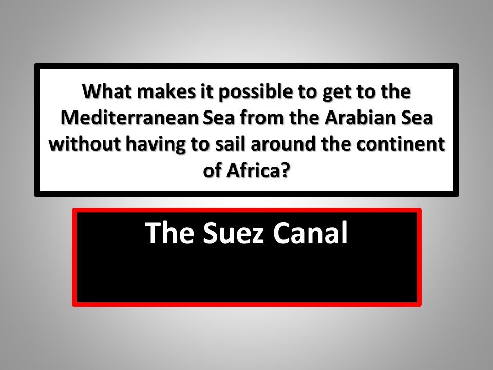 What makes it possible to get to the Mediterranean Sea from the Arabian Sea without having to sail around the continent of Africa