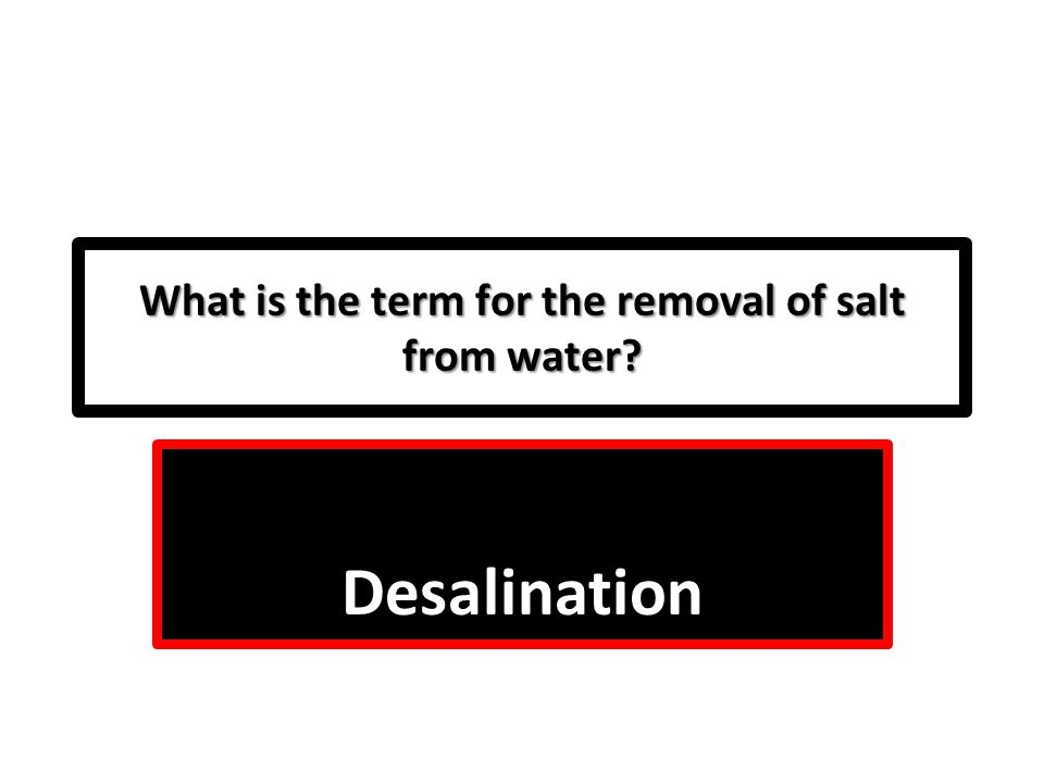 What is the term for the removal of salt from water