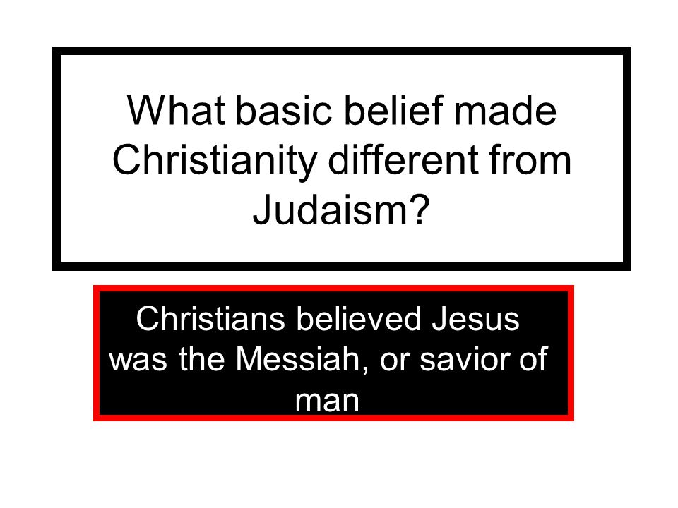 What basic belief made Christianity different from Judaism