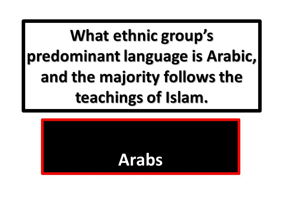 What ethnic group's predominant language is Arabic, and the majority follows the teachings of Islam.