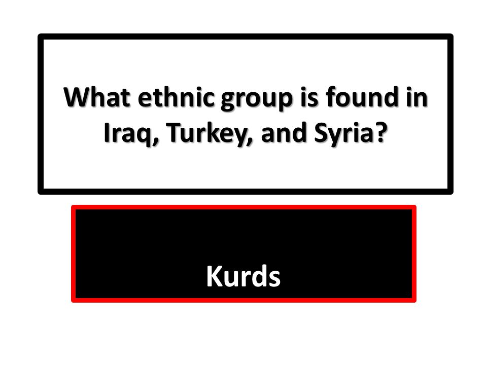 What ethnic group is found in Iraq, Turkey, and Syria