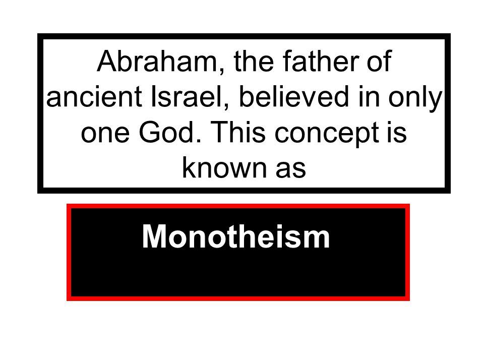 Abraham, the father of ancient Israel, believed in only one God