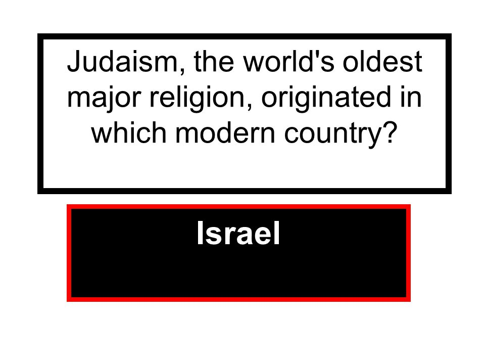 Judaism, the world s oldest major religion, originated in which modern country