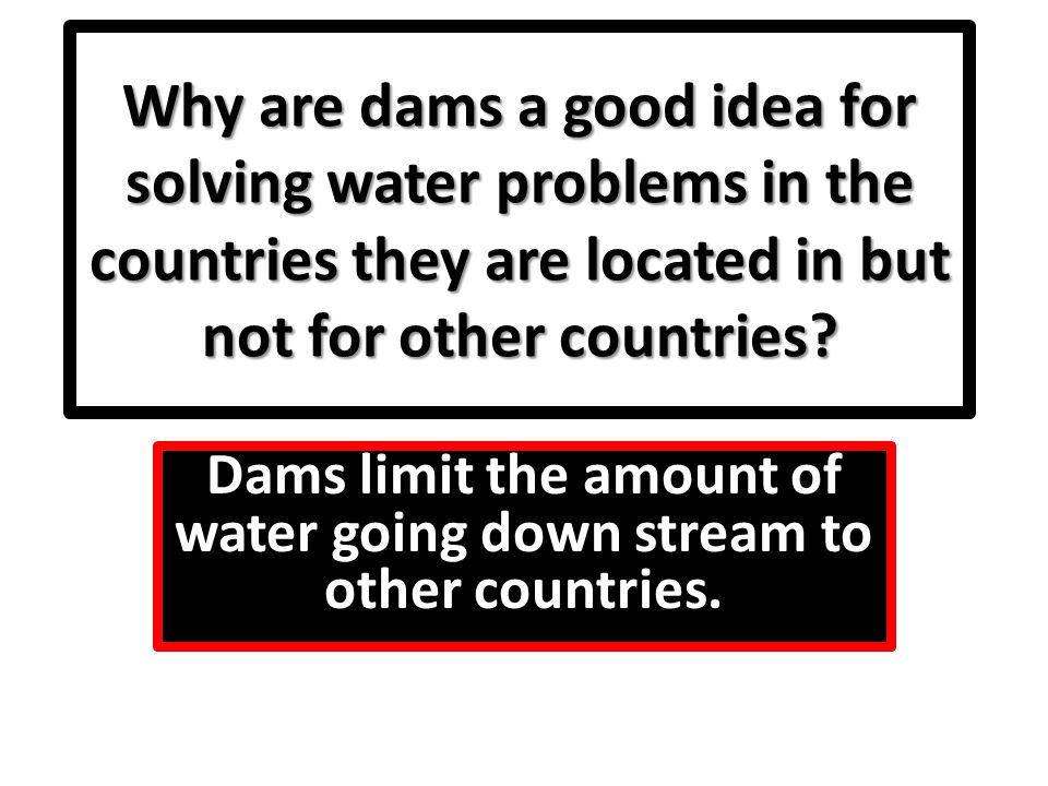 Dams limit the amount of water going down stream to other countries.