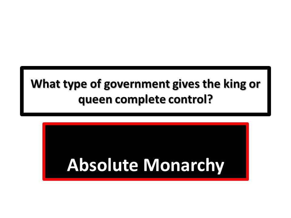 What type of government gives the king or queen complete control