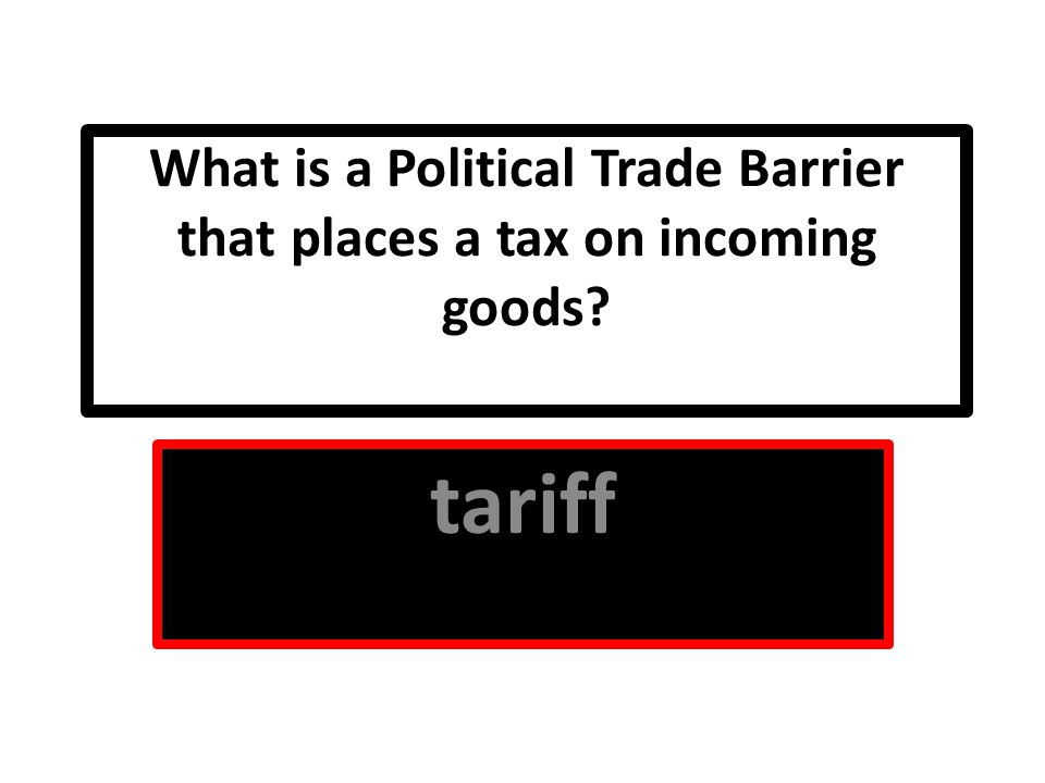 What is a Political Trade Barrier that places a tax on incoming goods