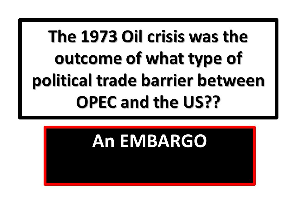 The 1973 Oil crisis was the outcome of what type of political trade barrier between OPEC and the US