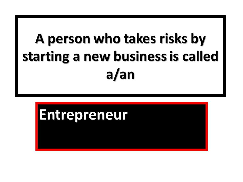 A person who takes risks by starting a new business is called a/an