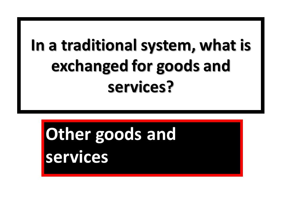 In a traditional system, what is exchanged for goods and services