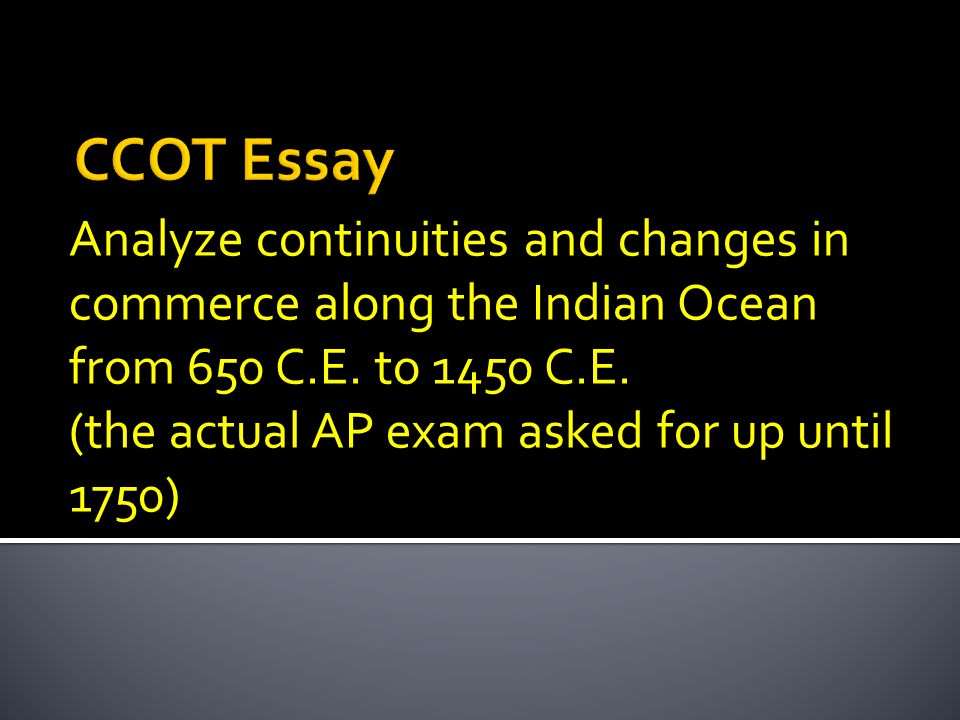 CCOT Essay Analyze Continuities And Changes In Commerce Along The Indian Ocean From 650 C E To 1450 C E The Actual AP Exam Asked For Up Until 1750