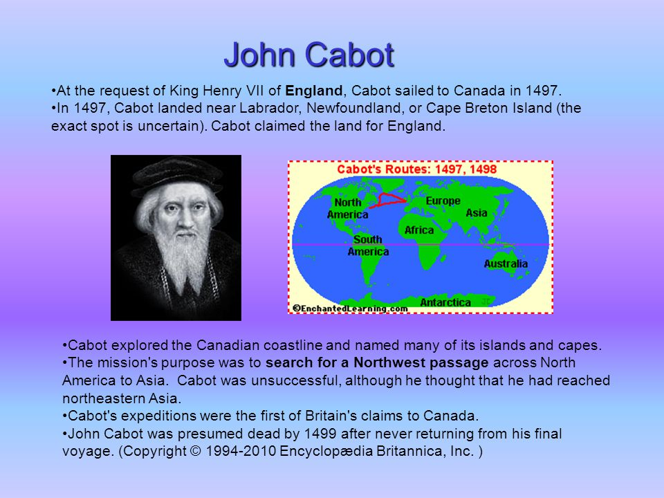 John Cabot At the request of King Henry VII of England, Cabot sailed to Canada in