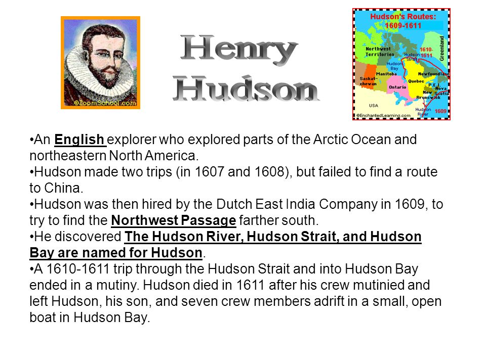 Henry Hudson. An English explorer who explored parts of the Arctic Ocean and northeastern North America.