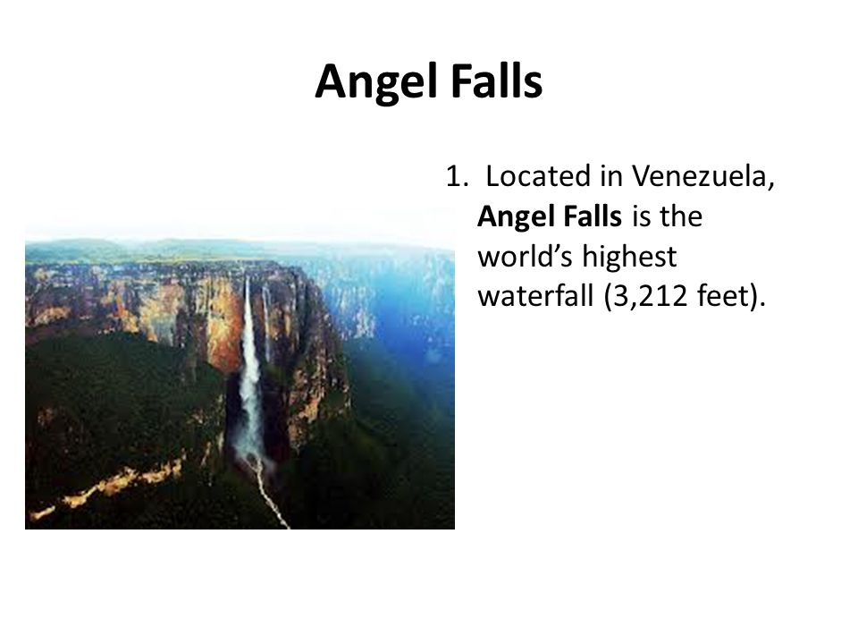 Angel Falls 1. Located in Venezuela, Angel Falls is the world's highest waterfall (3,212 feet).