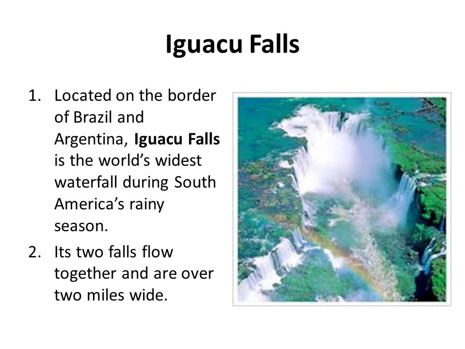 Iguacu Falls Located on the border of Brazil and Argentina, Iguacu Falls is the world's widest waterfall during South America's rainy season.