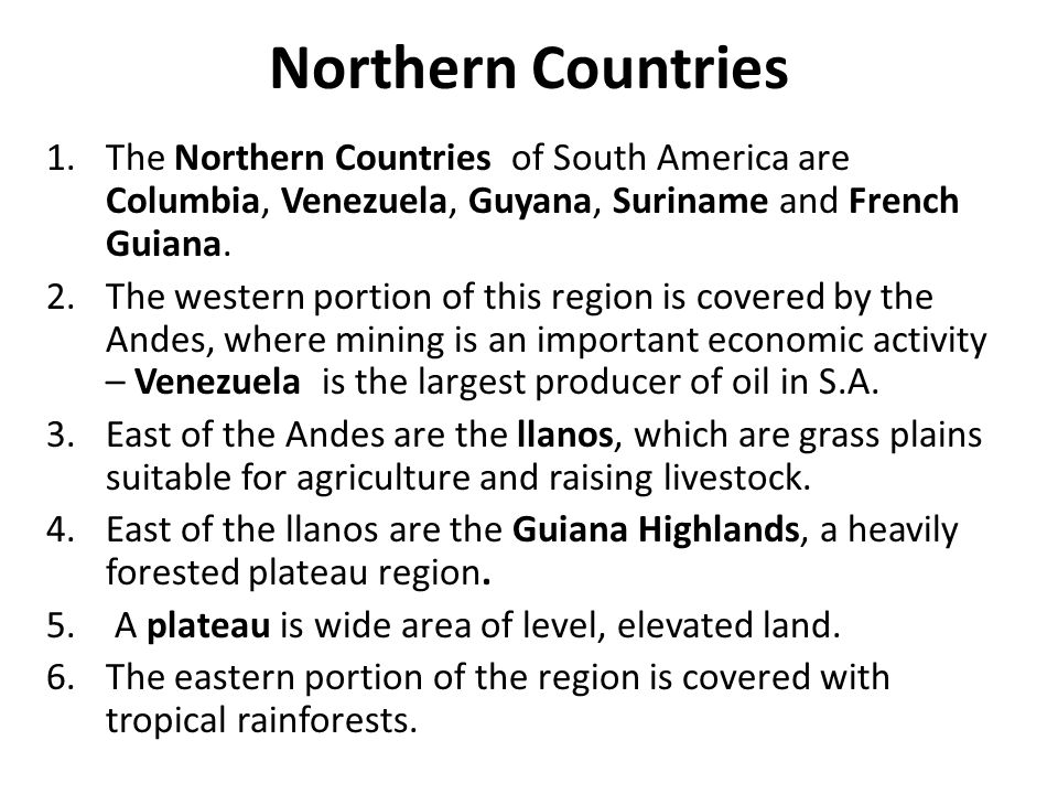 Northern Countries The Northern Countries of South America are Columbia, Venezuela, Guyana, Suriname and French Guiana.