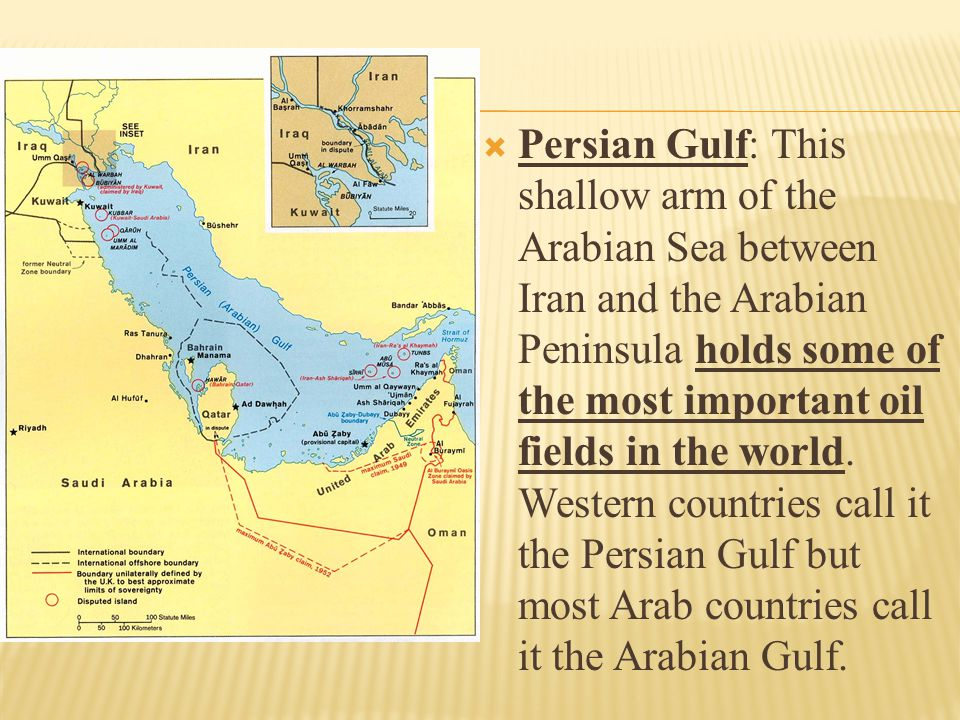 Persian Gulf: This shallow arm of the Arabian Sea between Iran and the Arabian Peninsula holds some of the most important oil fields in the world.