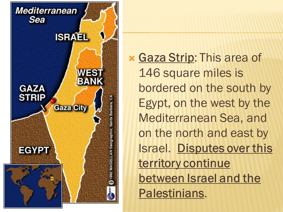 Gaza Strip: This area of 146 square miles is bordered on the south by Egypt, on the west by the Mediterranean Sea, and on the north and east by Israel.