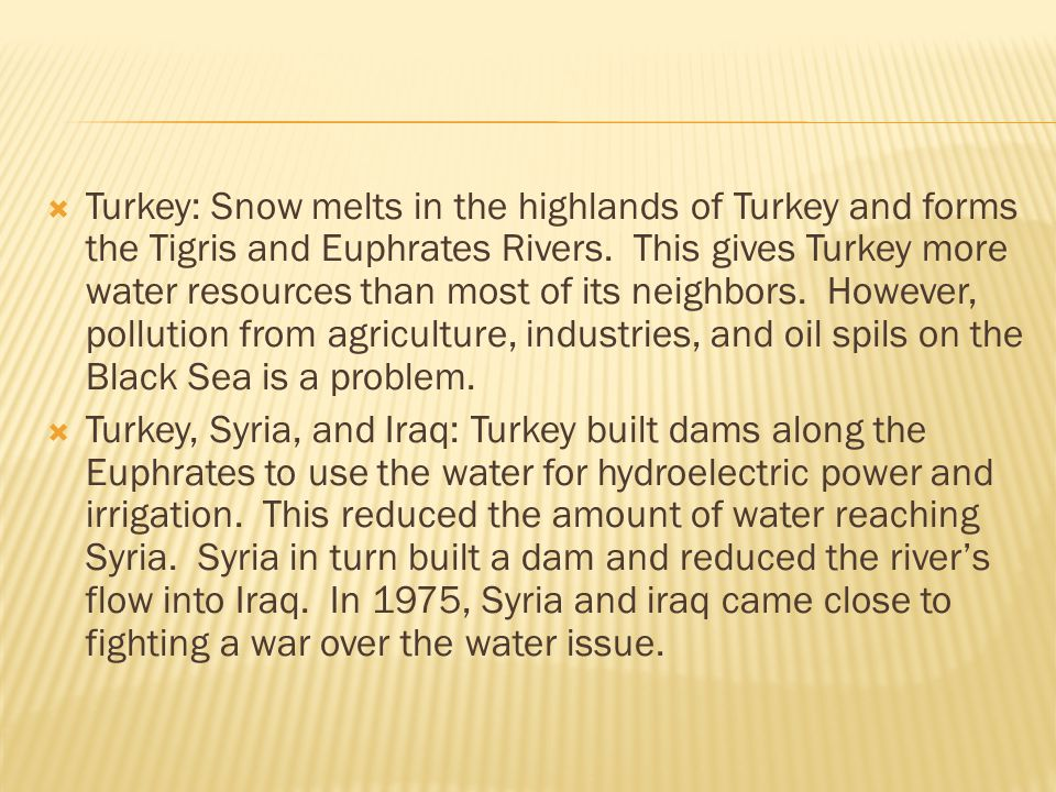 Turkey: Snow melts in the highlands of Turkey and forms the Tigris and Euphrates Rivers. This gives Turkey more water resources than most of its neighbors. However, pollution from agriculture, industries, and oil spils on the Black Sea is a problem.