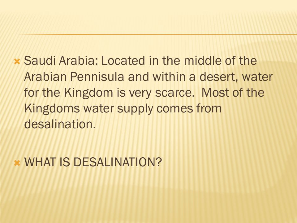 Saudi Arabia: Located in the middle of the Arabian Pennisula and within a desert, water for the Kingdom is very scarce. Most of the Kingdoms water supply comes from desalination.
