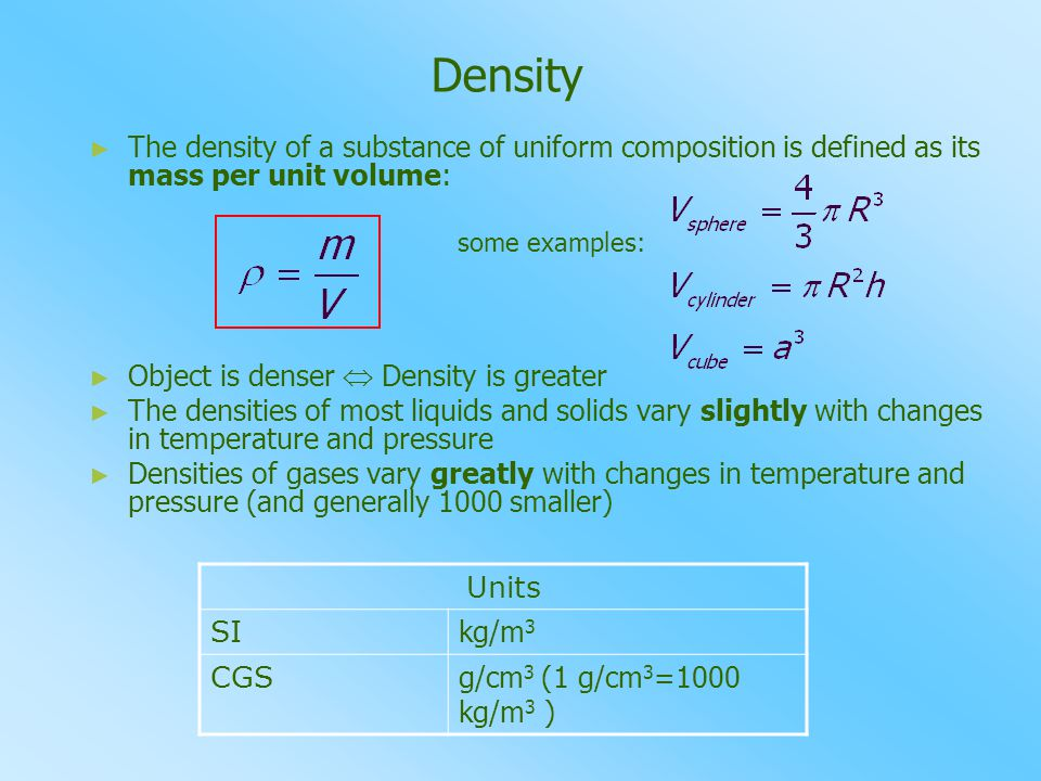Density The density of a substance of uniform composition is defined as its mass per unit volume: some examples: