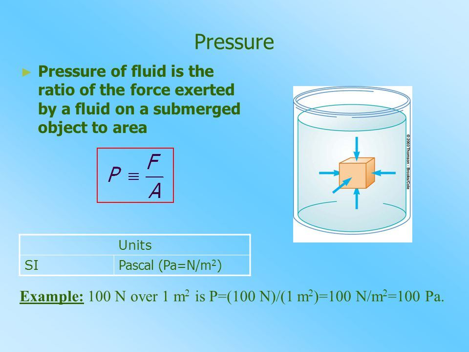 Pressure Pressure of fluid is the ratio of the force exerted by a fluid on a submerged object to area.