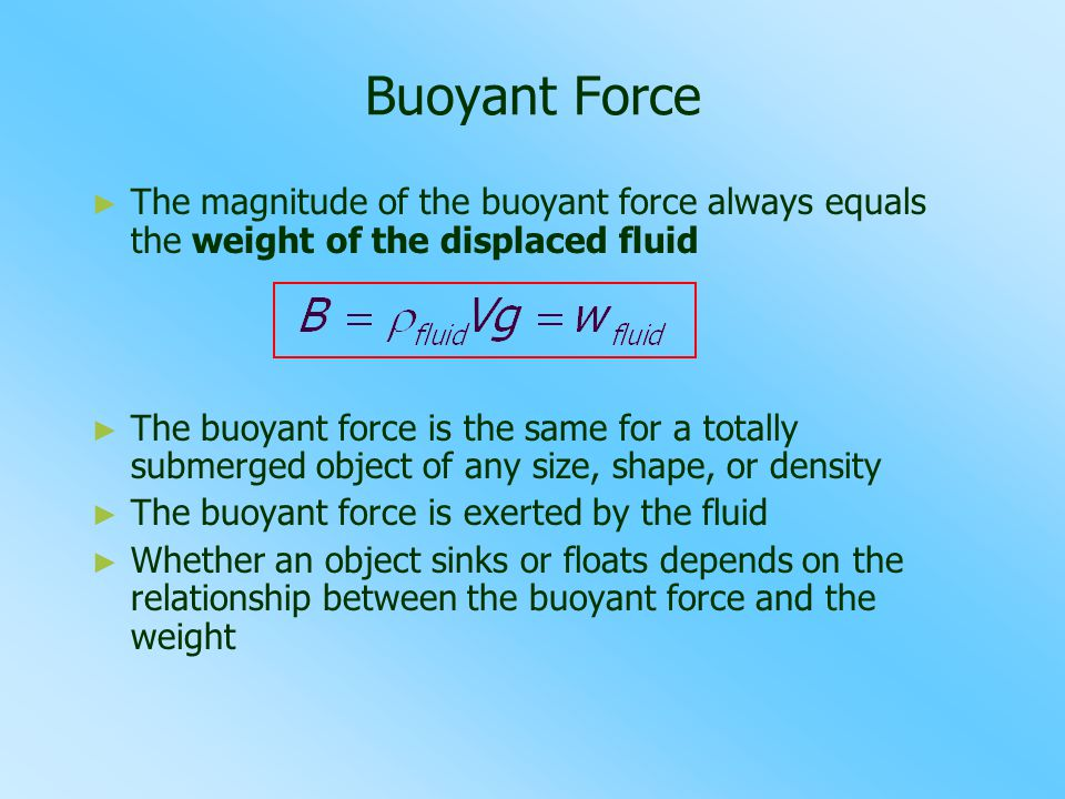 Buoyant Force The magnitude of the buoyant force always equals the weight of the displaced fluid.