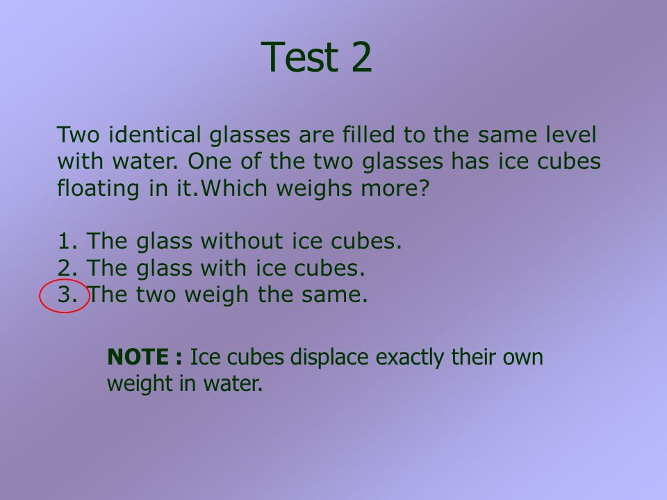 Test 2 Two identical glasses are filled to the same level with water. One of the two glasses has ice cubes floating in it.Which weighs more