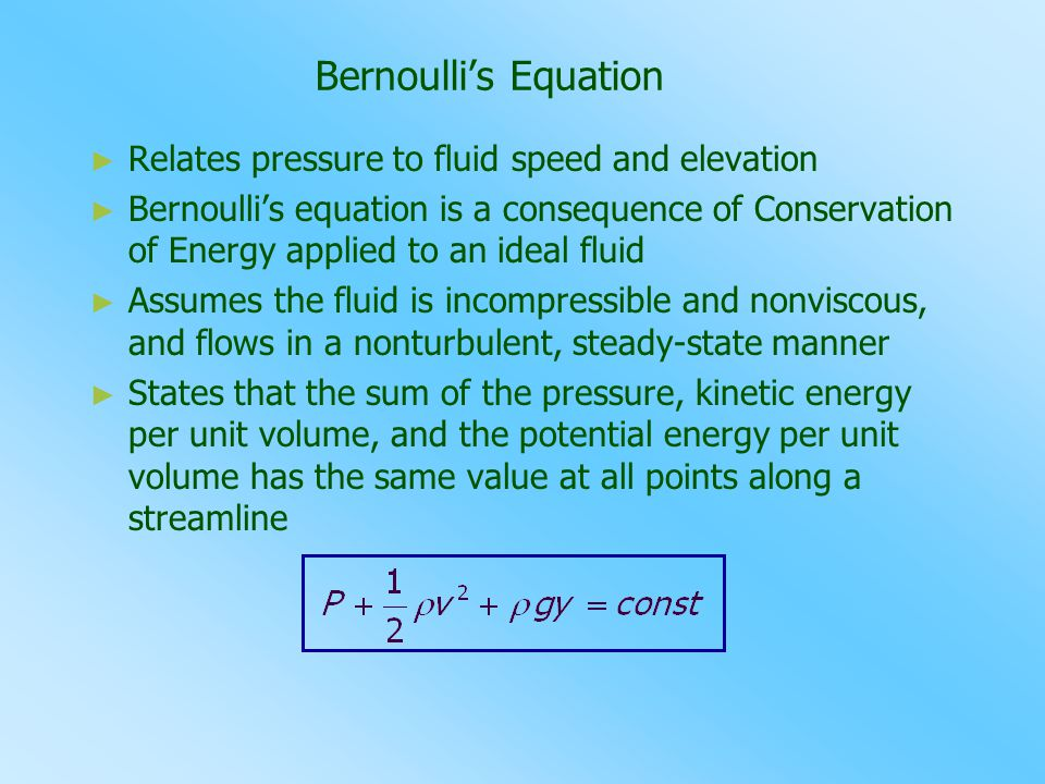 Bernoulli's Equation Relates pressure to fluid speed and elevation