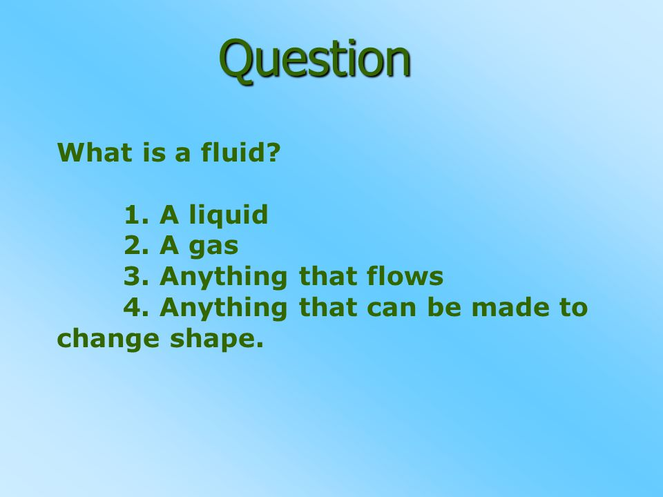 Question What is a fluid 1. A liquid 2. A gas 3. Anything that flows