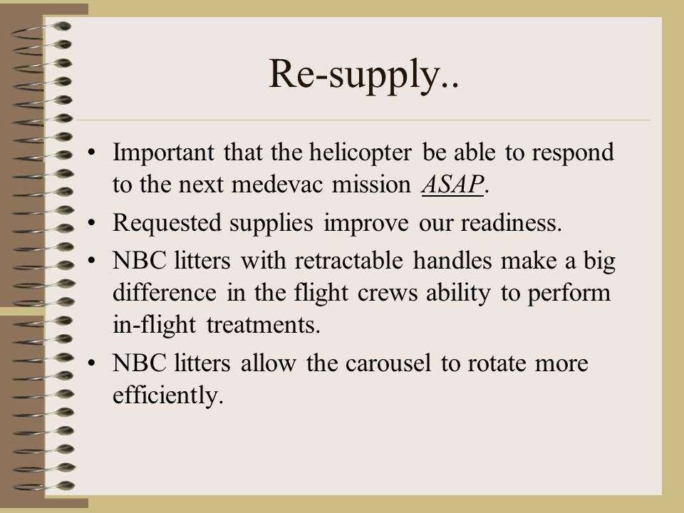 Re-supply.. Important that the helicopter be able to respond to the next medevac mission ASAP. Requested supplies improve our readiness.