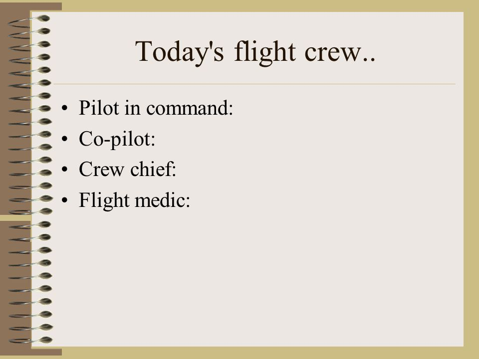 Today s flight crew.. Pilot in command: Co-pilot: Crew chief: