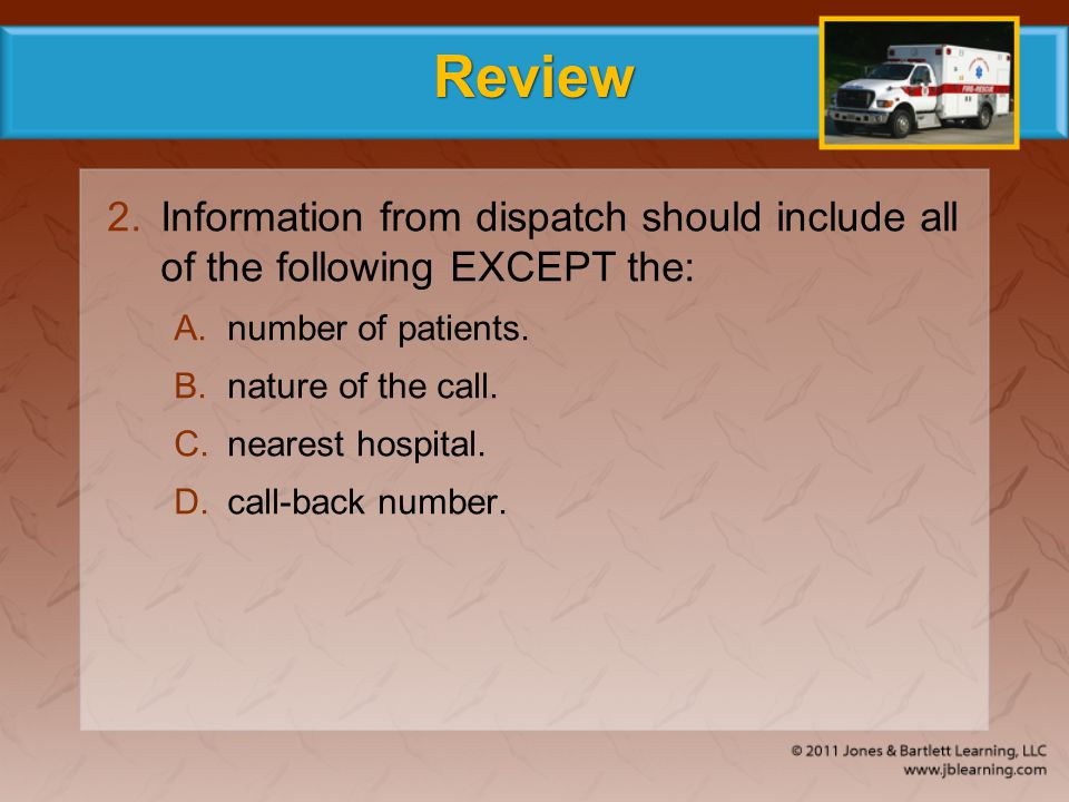 Review Information from dispatch should include all of the following EXCEPT the: number of patients.