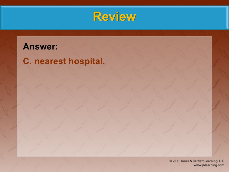 Review Answer: C. nearest hospital.