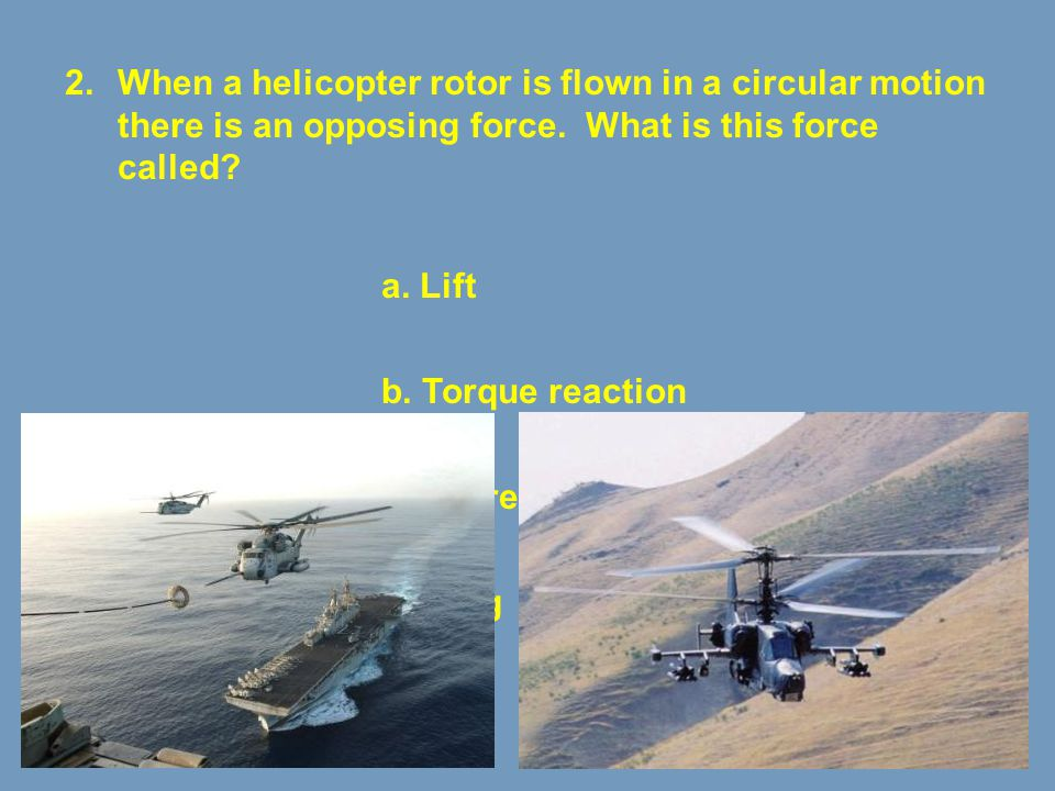 When a helicopter rotor is flown in a circular motion there is an opposing force. What is this force called