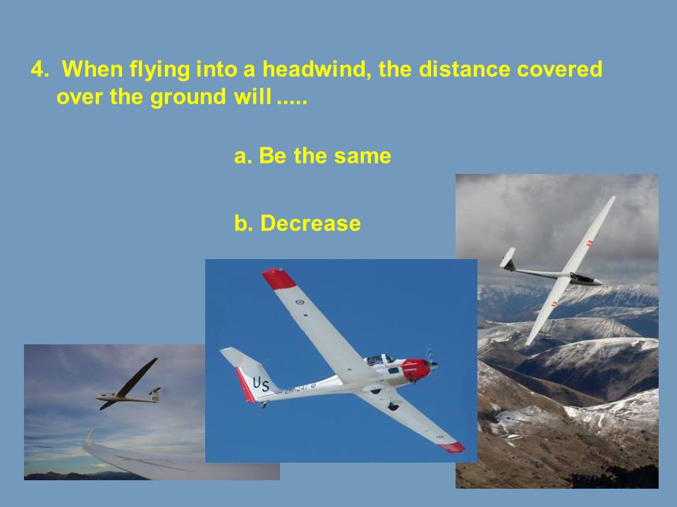 4. When flying into a headwind, the distance covered over the ground will .....
