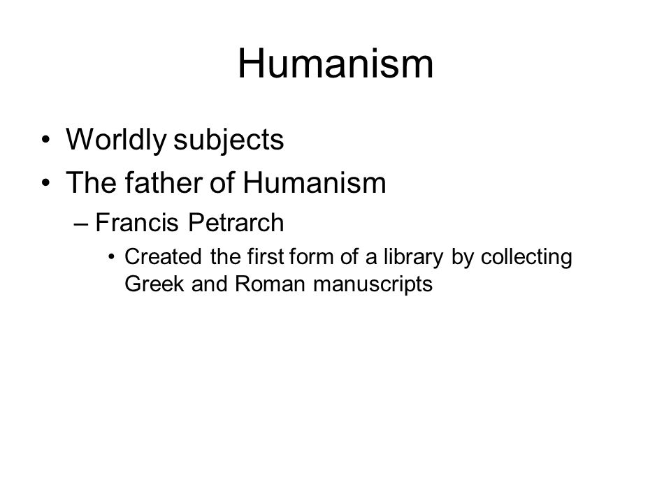 Humanism Worldly subjects The father of Humanism Francis Petrarch