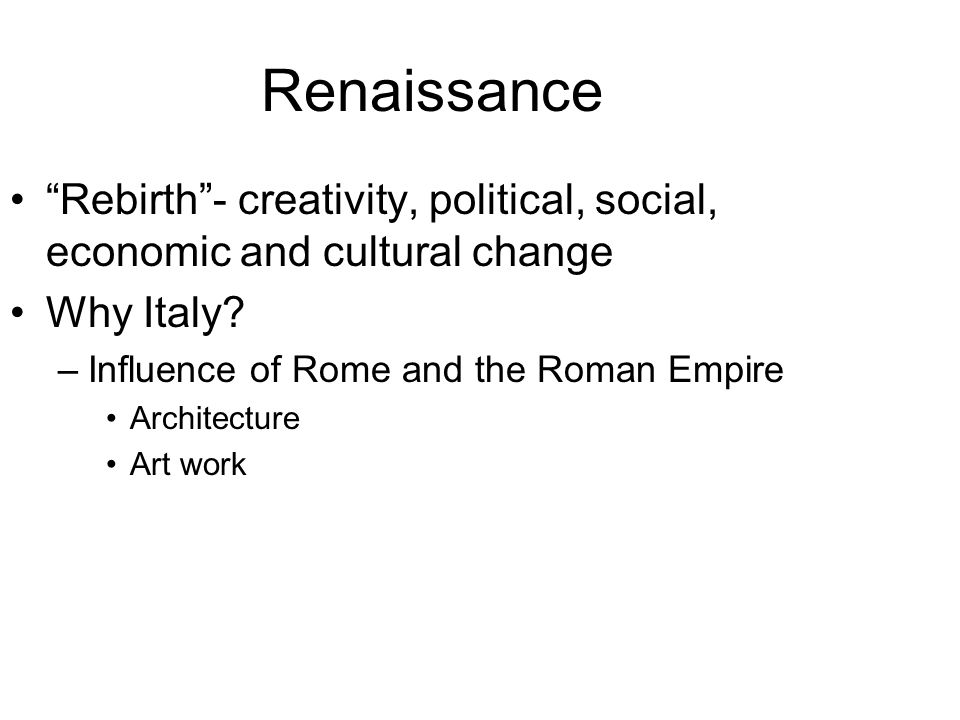 Renaissance Rebirth - creativity, political, social, economic and cultural change. Why Italy Influence of Rome and the Roman Empire.