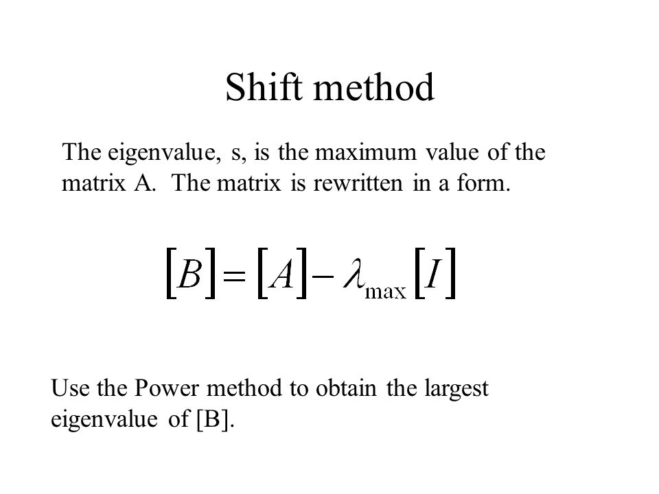 Shift method The eigenvalue, s, is the maximum value of the matrix A. The matrix is rewritten in a form.