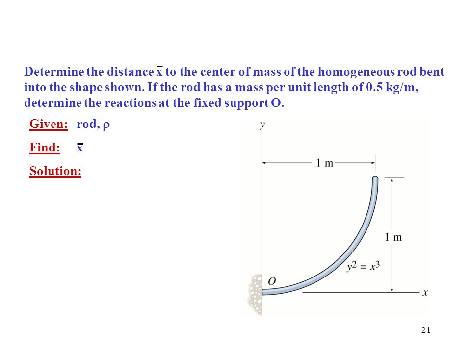 Determine the distance x to the center of mass of the homogeneous rod bent into the shape shown. If the rod has a mass per unit length of 0.5 kg/m, determine the reactions at the fixed support O.
