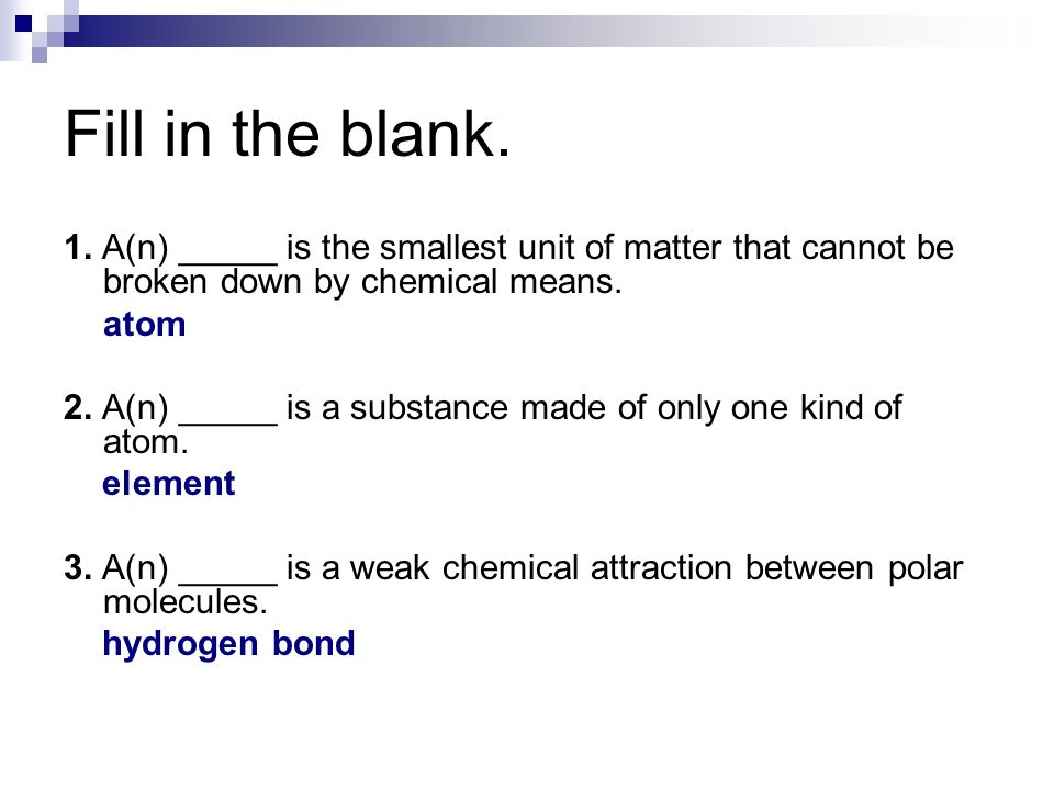 Fill in the blank. 1. A(n) _____ is the smallest unit of matter that cannot be broken down by chemical means.