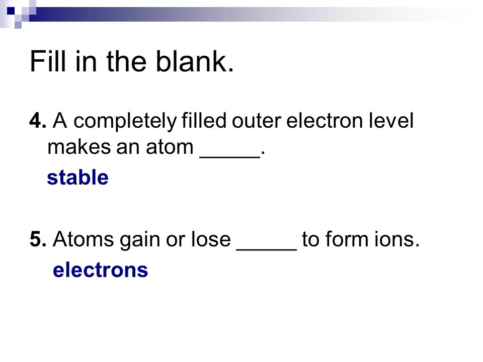 Fill in the blank. 4. A completely filled outer electron level makes an atom _____. stable. 5. Atoms gain or lose _____ to form ions.