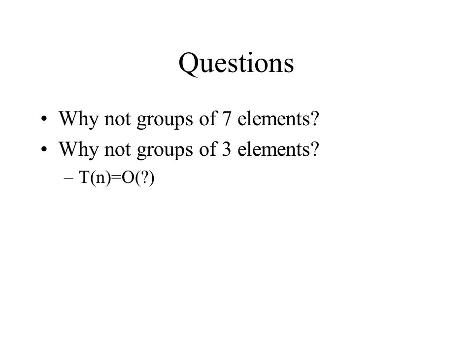 Questions Why not groups of 7 elements Why not groups of 3 elements