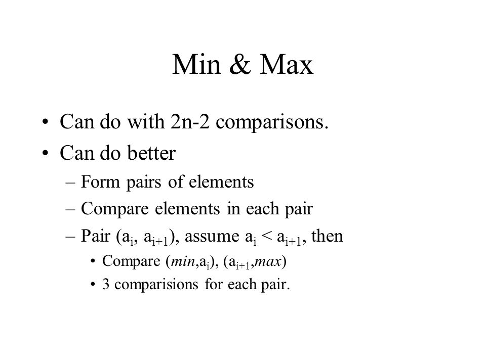 Min & Max Can do with 2n-2 comparisons. Can do better